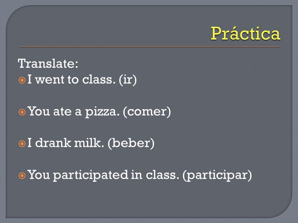 Translate:  I went to class. (ir)  You ate a pizza.