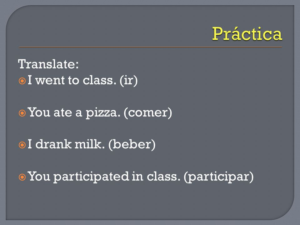 Translate:  I went to class. (ir)  You ate a pizza. (comer)  I drank milk. (beber)  You participated in class. (participar)