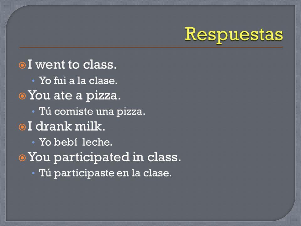  I went to class. Yo fui a la clase.  You ate a pizza. Tú comiste una pizza.  I drank milk. Yo bebí leche.  You participated in class. Tú particip
