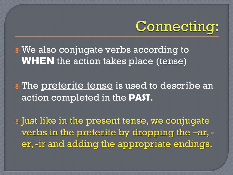 tense  We also conjugate verbs according to WHEN the action takes place (tense)  The preterite tense is used to describe an action completed in the PAST.