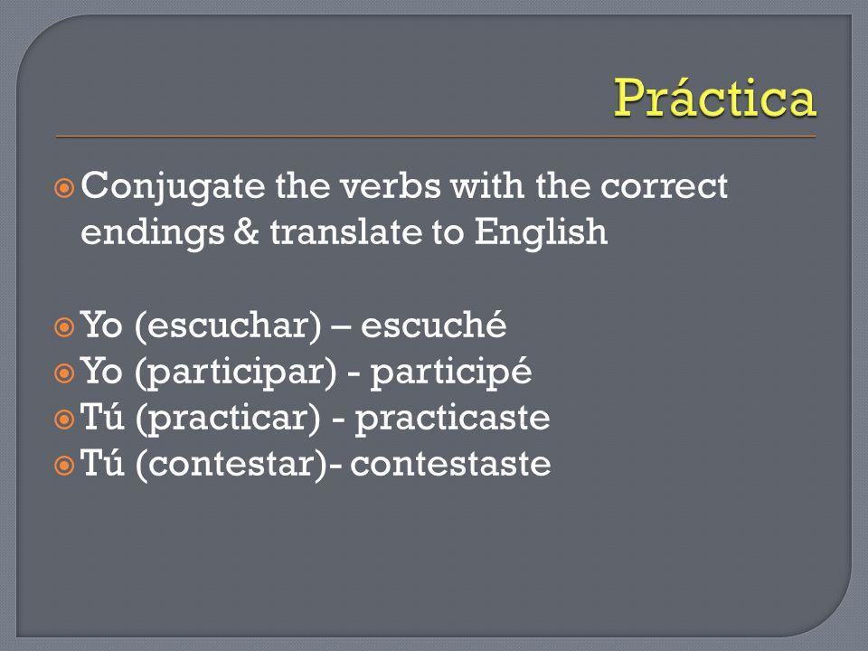  Conjugate the verbs with the correct endings & translate to English  Yo (escuchar) – escuché  Yo (participar) - participé  Tú (practicar) - practicaste  Tú (contestar)- contestaste