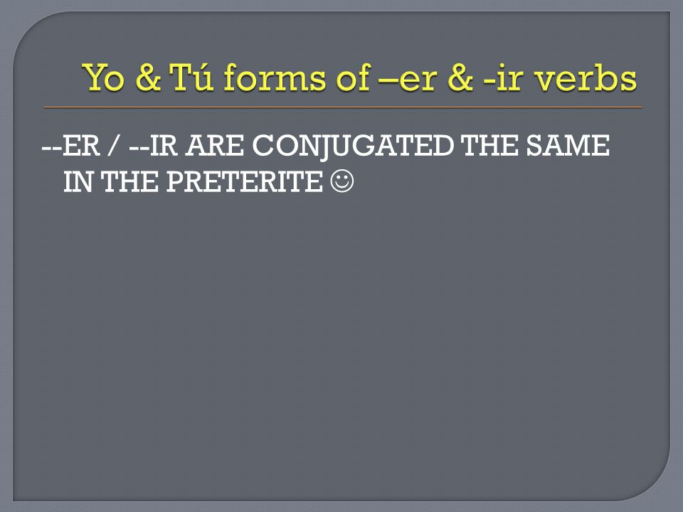 --ER / --IR ARE CONJUGATED THE SAME IN THE PRETERITE