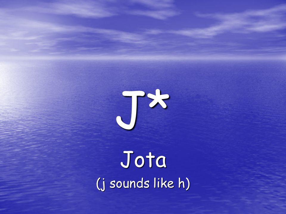 J* Jota (j sounds like h)