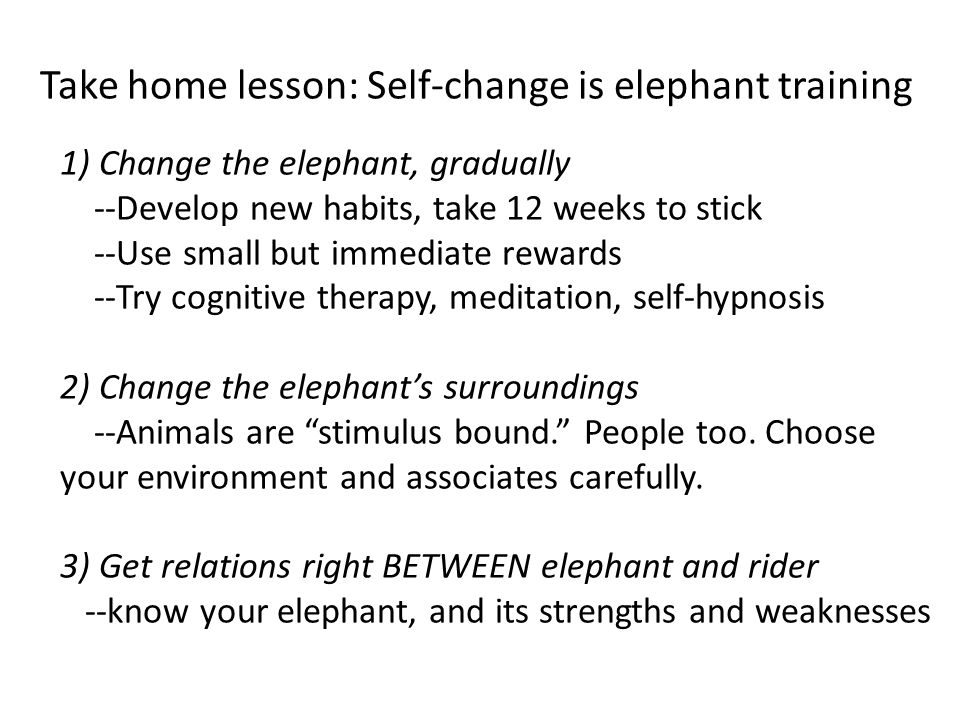 Take home lesson: Self-change is elephant training 1) Change the elephant, gradually --Develop new habits, take 12 weeks to stick --Use small but immediate rewards --Try cognitive therapy, meditation, self-hypnosis 2) Change the elephant's surroundings --Animals are stimulus bound. People too.