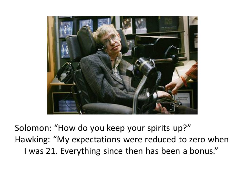Solomon: How do you keep your spirits up? Hawking: My expectations were reduced to zero when I was 21.