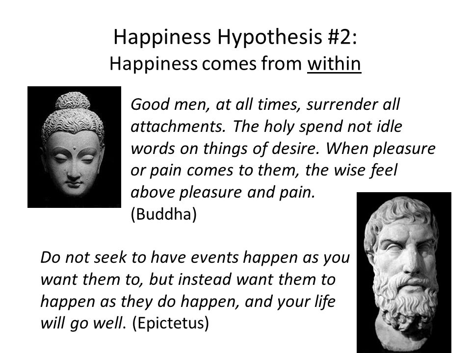 Happiness Hypothesis #2: Happiness comes from within Good men, at all times, surrender all attachments.