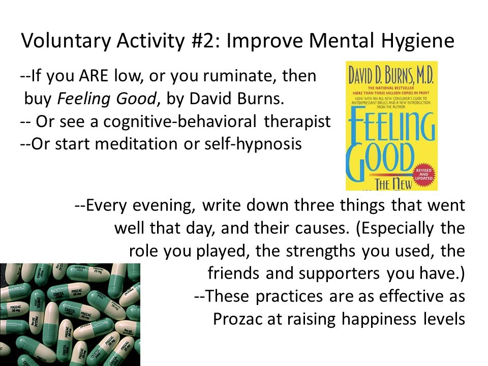 Voluntary Activity #2: Improve Mental Hygiene --If you ARE low, or you ruminate, then buy Feeling Good, by David Burns.
