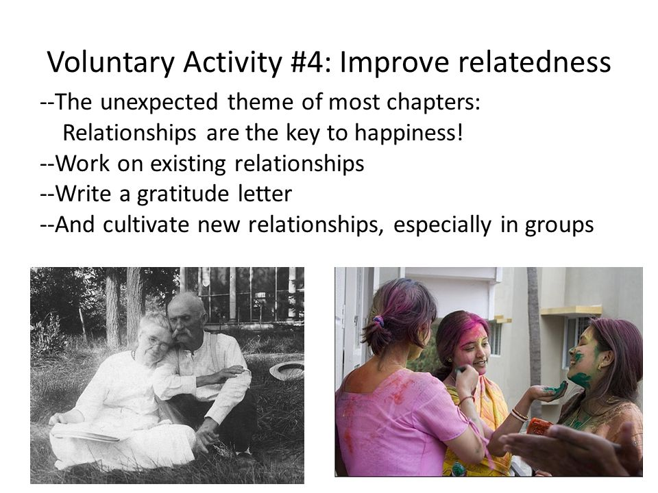 Voluntary Activity #4: Improve relatedness --The unexpected theme of most chapters: Relationships are the key to happiness.