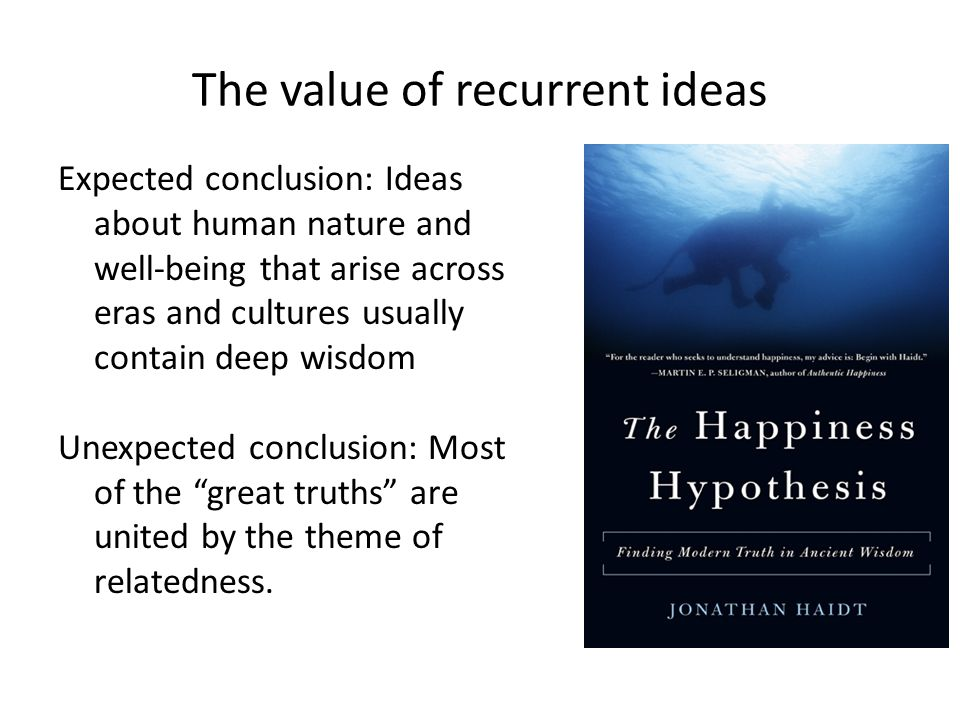 The value of recurrent ideas Expected conclusion: Ideas about human nature and well-being that arise across eras and cultures usually contain deep wisdom Unexpected conclusion: Most of the great truths are united by the theme of relatedness.
