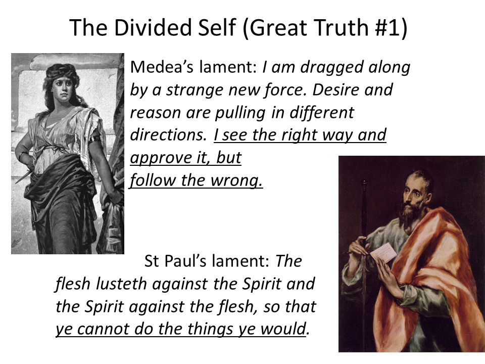 The Divided Self (Great Truth #1) St Paul's lament: The flesh lusteth against the Spirit and the Spirit against the flesh, so that ye cannot do the things ye would.