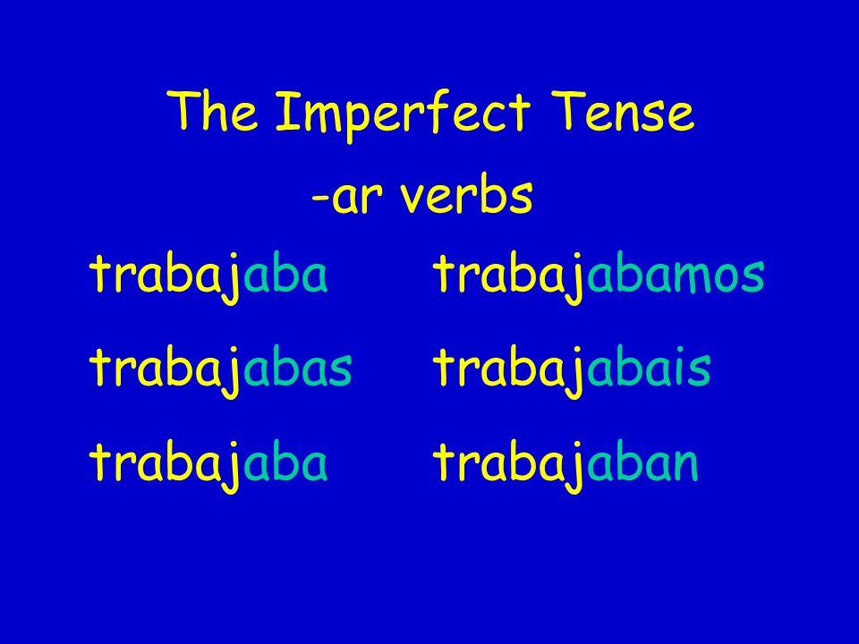 The Imperfect Tense -ar verbs trabajaba trabajabamos trabajabastrabajabais trabajabatrabajaban