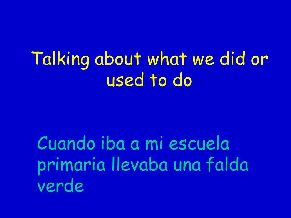 Talking about what we did or used to do Cuando iba a mi escuela primaria llevaba una falda verde