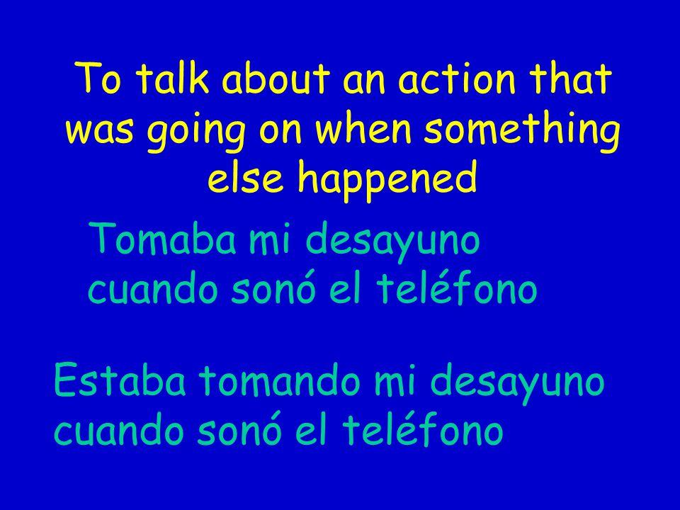 To talk about an action that was going on when something else happened Tomaba mi desayuno cuando sonó el teléfono Estaba tomando mi desayuno cuando so