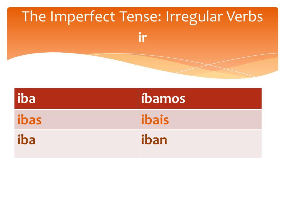 ibaíbamos ibasibais ibaiban The Imperfect Tense: Irregular Verbs ir