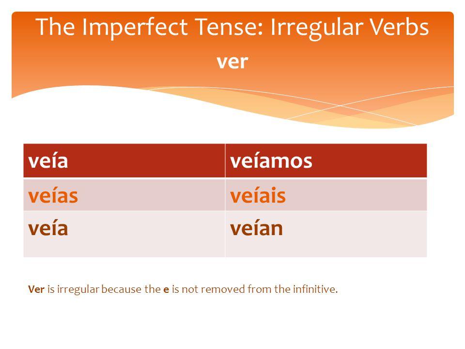 veíaveíamos veíasveíais veíaveían The Imperfect Tense: Irregular Verbs ver Ver is irregular because the e is not removed from the infinitive.