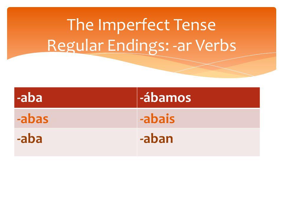 -aba-ábamos -abas-abais -aba-aban The Imperfect Tense Regular Endings: -ar Verbs