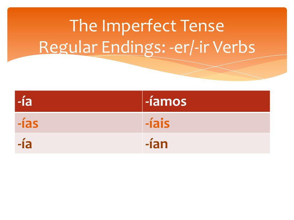 -ía-íamos -ías-íais -ía-ían The Imperfect Tense Regular Endings: -er/-ir Verbs