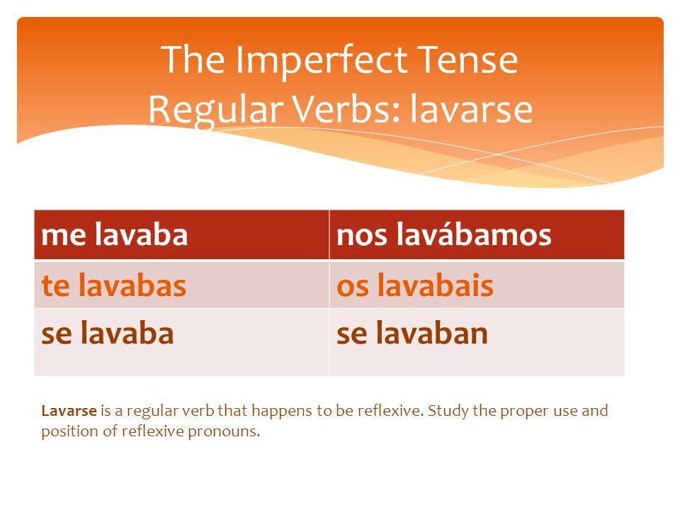 me lavabanos lavábamos te lavabasos lavabais se lavabase lavaban The Imperfect Tense Regular Verbs: lavarse Lavarse is a regular verb that happens to be reflexive.