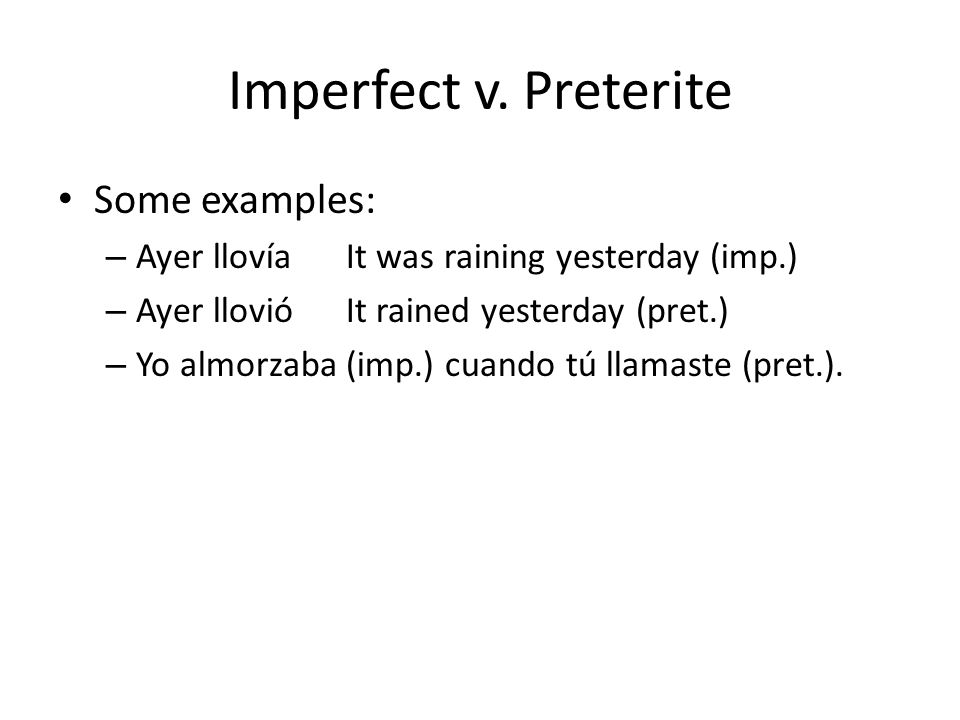 Imperfect v. Preterite Some examples: – Ayer llovía It was raining yesterday (imp.) – Ayer llovió It rained yesterday (pret.) – Yo almorzaba (imp.) cu