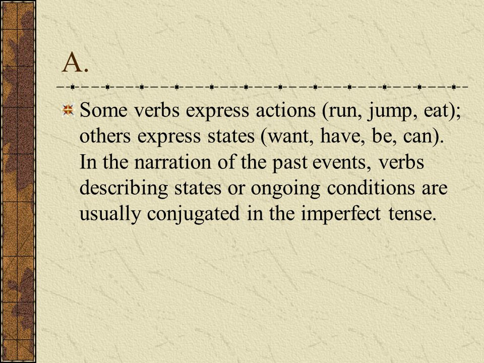 A.Some verbs express actions (run, jump, eat); others express states (want, have, be, can).