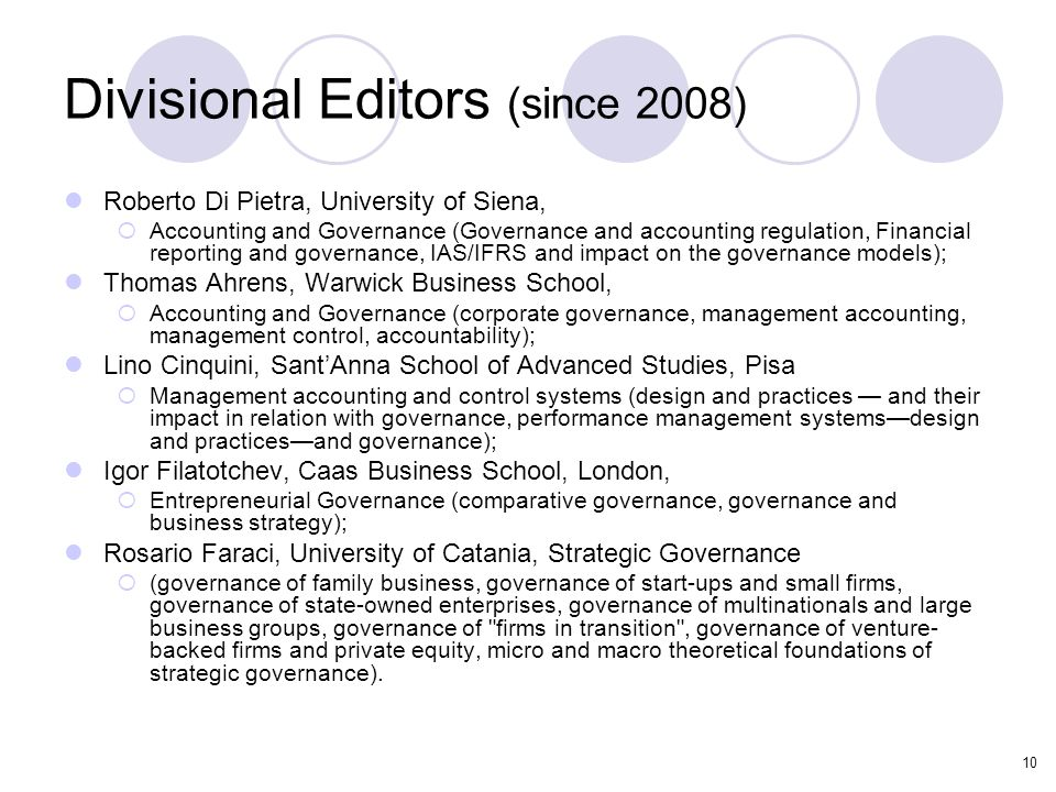 10 Divisional Editors (since 2008) Roberto Di Pietra, University of Siena,  Accounting and Governance (Governance and accounting regulation, Financial reporting and governance, IAS/IFRS and impact on the governance models); Thomas Ahrens, Warwick Business School,  Accounting and Governance (corporate governance, management accounting, management control, accountability); Lino Cinquini, Sant'Anna School of Advanced Studies, Pisa  Management accounting and control systems (design and practices — and their impact in relation with governance, performance management systems—design and practices—and governance); Igor Filatotchev, Caas Business School, London,  Entrepreneurial Governance (comparative governance, governance and business strategy); Rosario Faraci, University of Catania, Strategic Governance  (governance of family business, governance of start-ups and small firms, governance of state-owned enterprises, governance of multinationals and large business groups, governance of firms in transition , governance of venture- backed firms and private equity, micro and macro theoretical foundations of strategic governance).