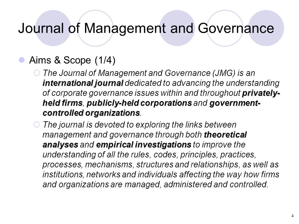 4 Journal of Management and Governance Aims & Scope (1/4) international journal privately- held firmspublicly-held corporationsgovernment- controlled organizations  The Journal of Management and Governance (JMG) is an international journal dedicated to advancing the understanding of corporate governance issues within and throughout privately- held firms, publicly-held corporations and government- controlled organizations.