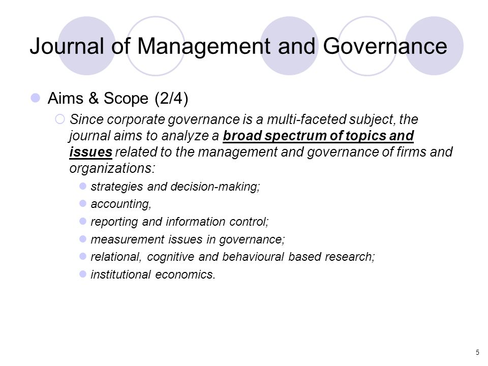 5 Journal of Management and Governance Aims & Scope (2/4)  Since corporate governance is a multi-faceted subject, the journal aims to analyze a broad spectrum of topics and issues related to the management and governance of firms and organizations: strategies and decision-making; accounting, reporting and information control; measurement issues in governance; relational, cognitive and behavioural based research; institutional economics.