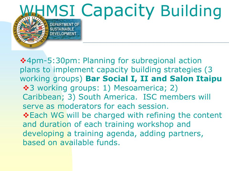 WHMSI Capacity Building 3:30pm-4pm:Review of capacity building needs for the conservation of migratory species based on results from WHMSI 2 RFP for implementation of Year 1 subregional training workshops: information on how RFP was distributed; proposals submitted; review process; review outcomes 5:30pm-6pm:Discussion of Years 2 and 3 priority audiences and themes for training