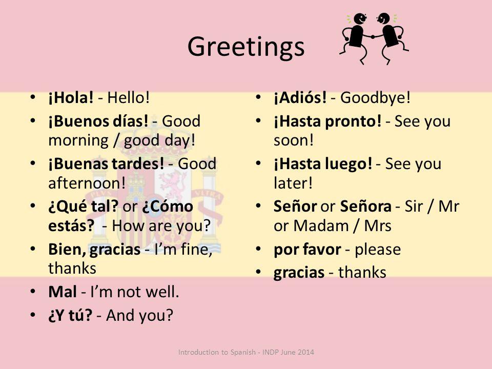 Greetings ¡Hola! - Hello! ¡Buenos días! - Good morning / good day! ¡Buenas tardes! - Good afternoon! ¿Qué tal? or ¿Cómo estás? - How are you? Bien, gr