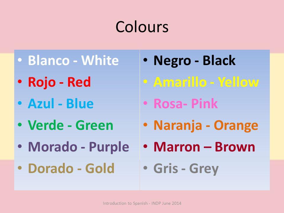 Colours Blanco - White Rojo - Red Azul - Blue Verde - Green Morado - Purple Dorado - Gold Negro - Black Amarillo - Yellow Rosa- Pink Naranja - Orange Marron – Brown Gris - Grey Introduction to Spanish - INDP June 2014