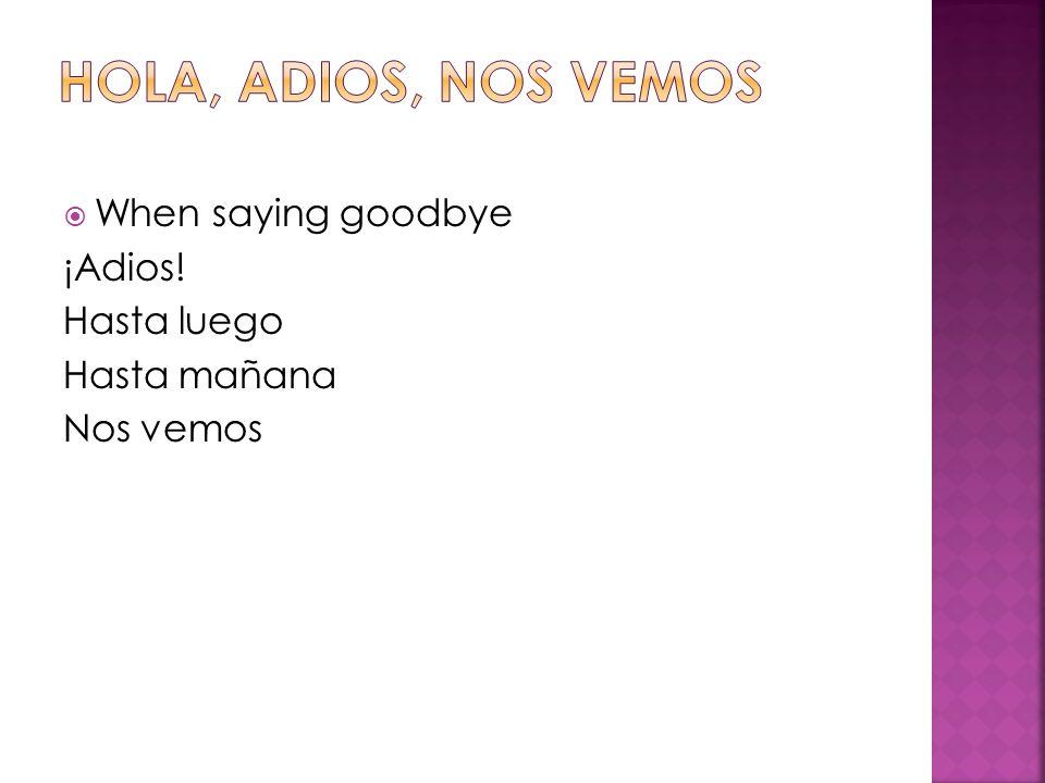  When saying goodbye ¡Adios! Hasta luego Hasta mañana Nos vemos