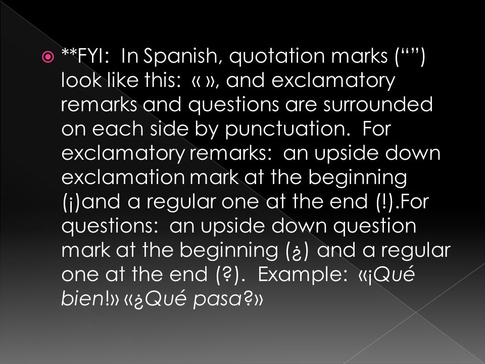  **FYI: In Spanish, quotation marks ( ) look like this: « », and exclamatory remarks and questions are surrounded on each side by punctuation.