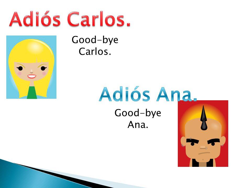 Good-bye Carlos. Good-bye Ana.