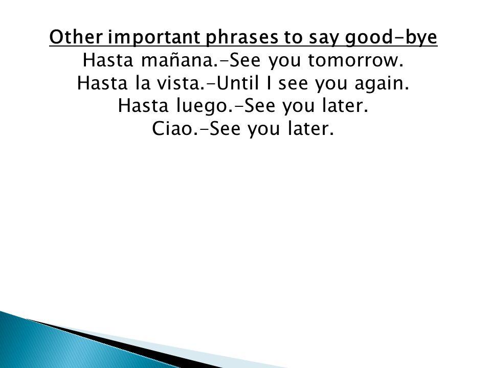 Other important phrases to say good-bye Hasta mañana.-See you tomorrow. Hasta la vista.-Until I see you again. Hasta luego.-See you later. Ciao.-See y