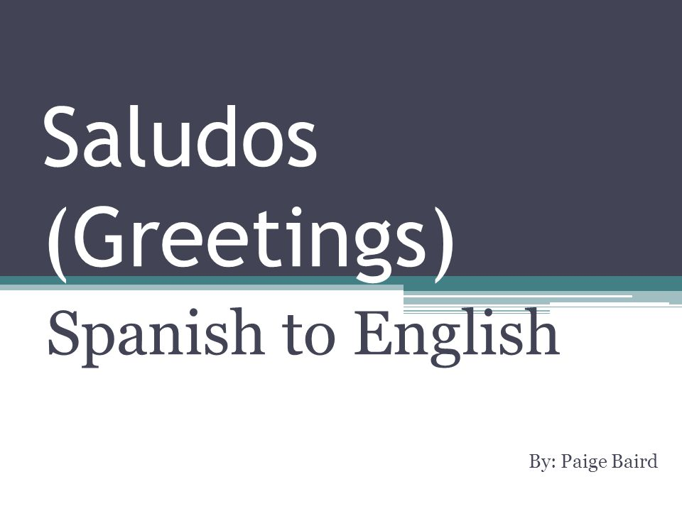 Saludos (Greetings) Spanish to English By: Paige Baird