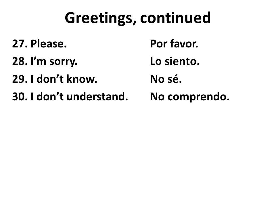 Greetings, continued 27. Please.Por favor. 28. I'm sorry.Lo siento.