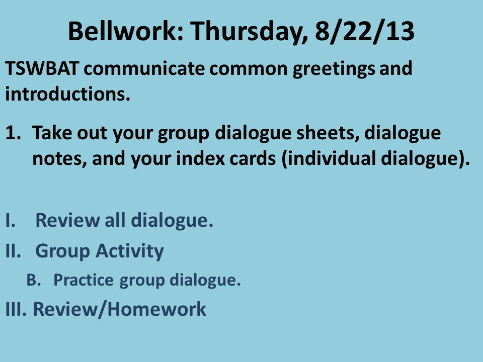 Bellwork: Thursday, 8/22/13 TSWBAT communicate common greetings and introductions.