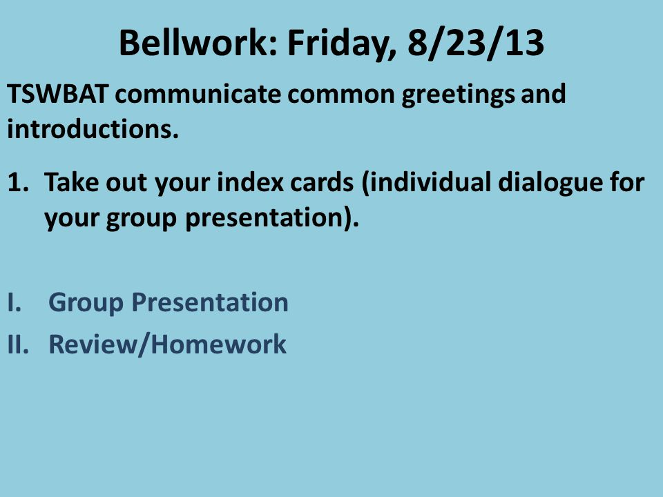 Bellwork: Friday, 8/23/13 TSWBAT communicate common greetings and introductions.
