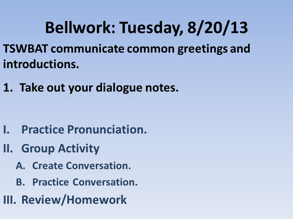 Bellwork: Tuesday, 8/20/13 TSWBAT communicate common greetings and introductions.
