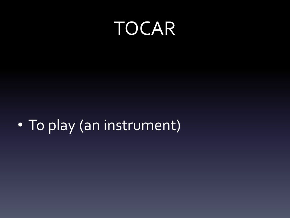 TOCAR To play (an instrument)