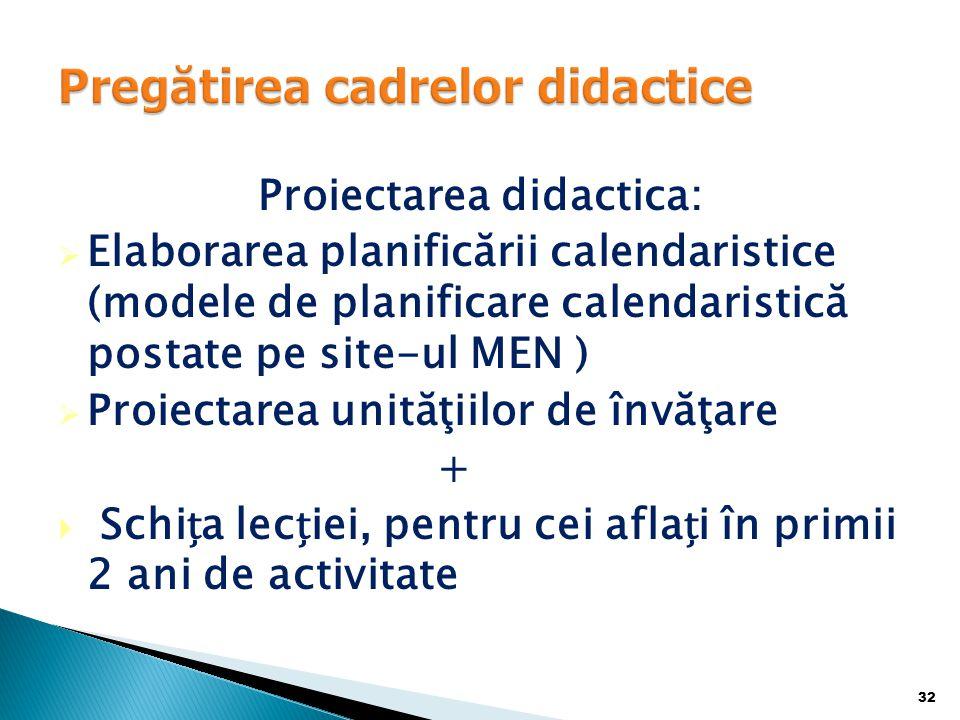 Proiectarea didactica:  Elaborarea planificării calendaristice (modele de planificare calendaristică postate pe site-ul MEN )  Proiectarea unităţiilor de învăţare +  Schia leciei, pentru cei aflai în primii 2 ani de activitate 32