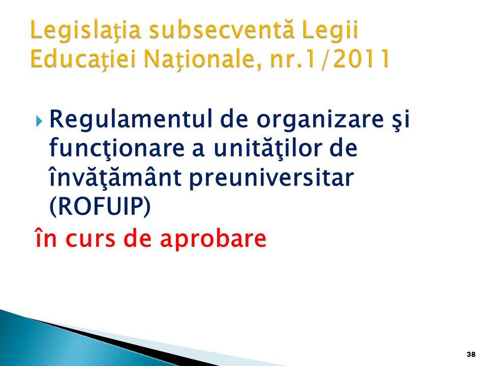  Regulamentul de organizare şi funcţionare a unităţilor de învăţământ preuniversitar (ROFUIP) în curs de aprobare 38