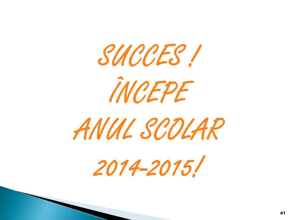 SUCCES ! ÎNCEPE ANUL SCOLAR 2014-2015! 41
