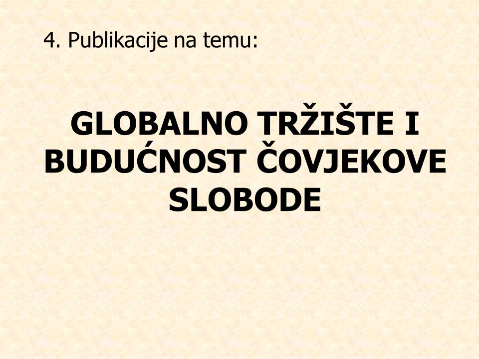 4. Publikacije na temu: GLOBALNO TRŽIŠTE I BUDUĆNOST ČOVJEKOVE SLOBODE
