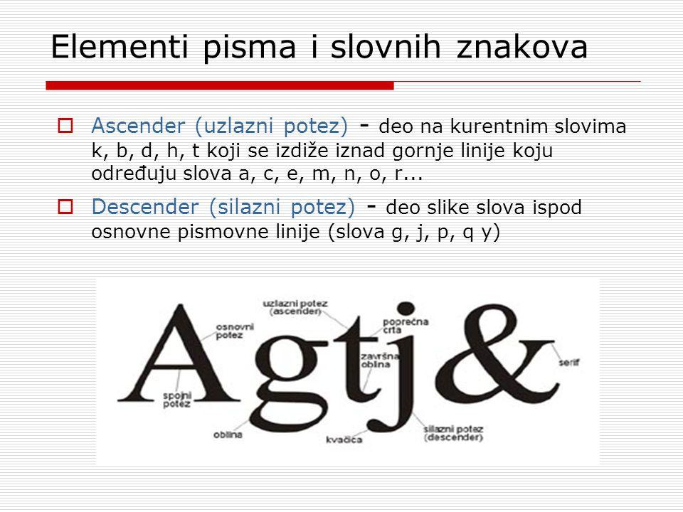 Elementi pisma i slovnih znakova  Ascender (uzlazni potez) - deo na kurentnim slovima k, b, d, h, t koji se izdiže iznad gornje linije koju određuju slova a, c, e, m, n, o, r...