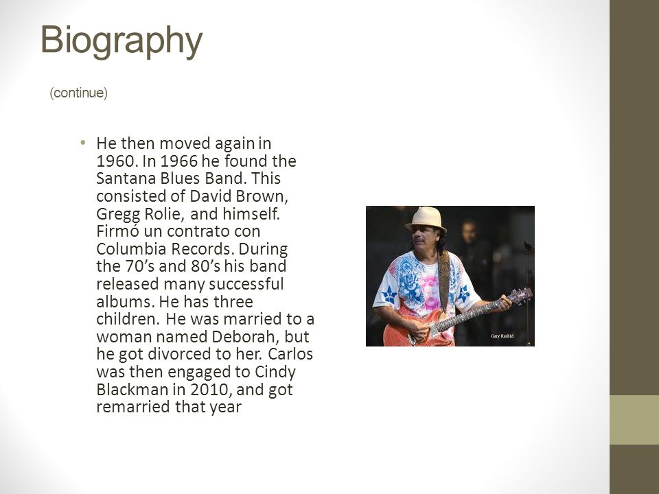 Biography (continue) He then moved again in 1960. In 1966 he found the Santana Blues Band. This consisted of David Brown, Gregg Rolie, and himself. Fi