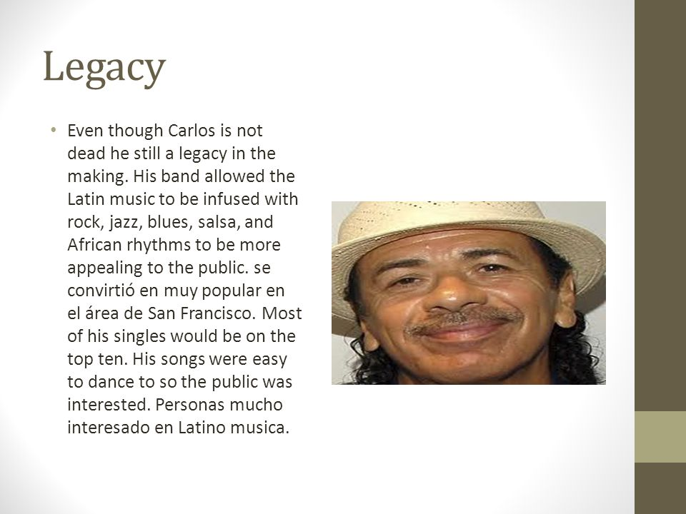 Legacy Even though Carlos is not dead he still a legacy in the making. His band allowed the Latin music to be infused with rock, jazz, blues, salsa, a