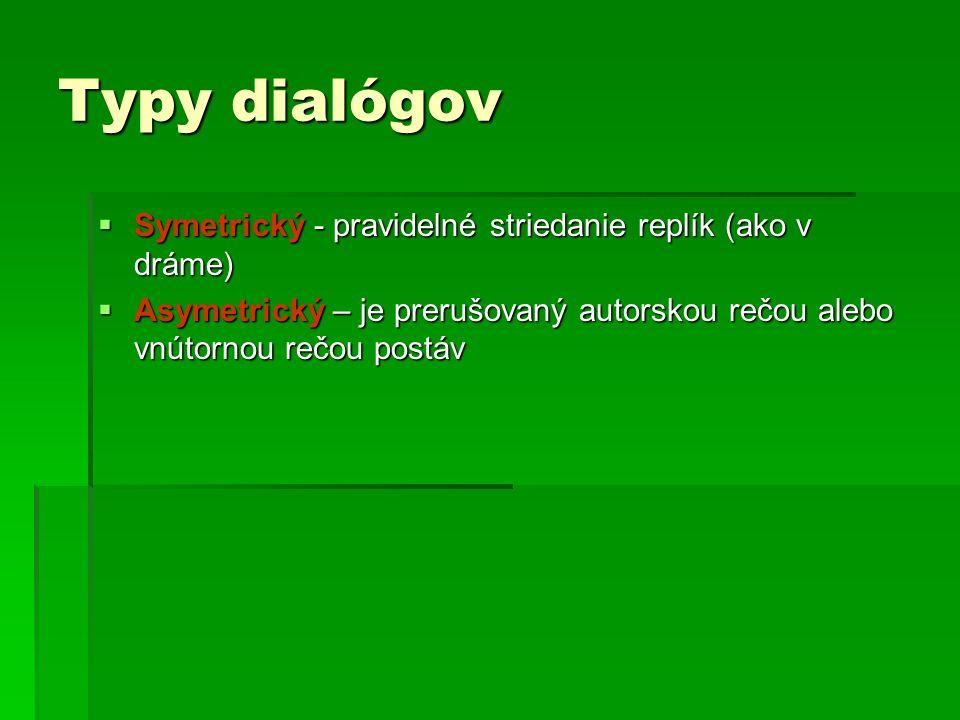 Typy dialógov  Symetrický - pravidelné striedanie replík (ako v dráme)  Asymetrický – je prerušovaný autorskou rečou alebo vnútornou rečou postáv