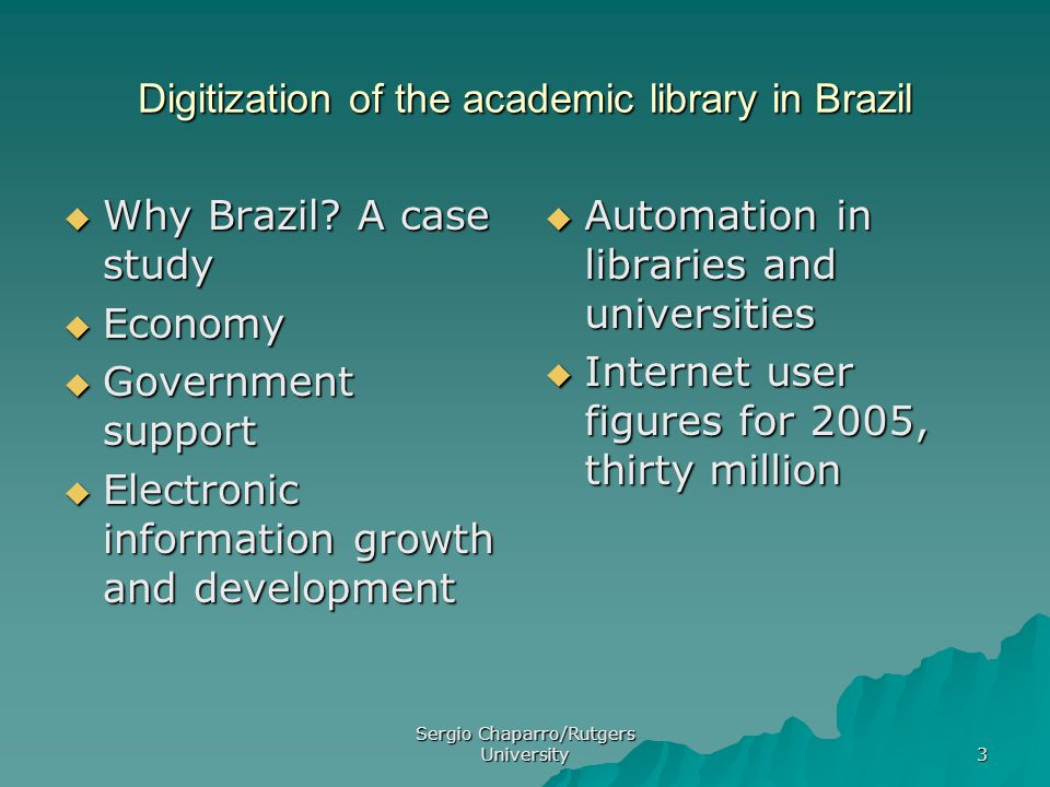Sergio Chaparro/Rutgers University 3 Digitization of the academic library in Brazil  Why Brazil.