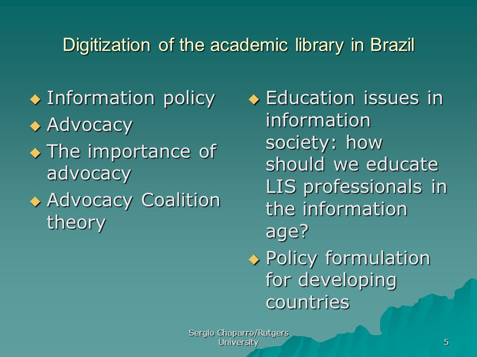 Sergio Chaparro/Rutgers University 5 Digitization of the academic library in Brazil  Information policy  Advocacy  The importance of advocacy  Advocacy Coalition theory  Education issues in information society: how should we educate LIS professionals in the information age.